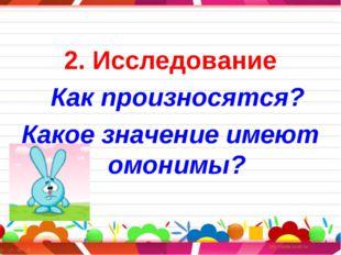 2. Исследование Как произносятся? Какое значение имеют омонимы?