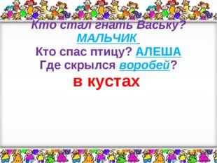 Кто стал гнать Ваську? МАЛЬЧИК Кто спас птицу? АЛЕША Где скрылся воробей? в к