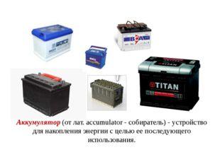 Аккумулятор (от лат. accumulator - собиратель) - устройство для накопления эн