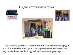 Виды источников тока На полюсах (клеммах) источников тока накапливается заряд