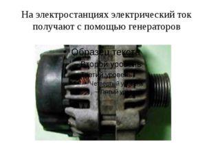 На электростанциях электрический ток получают с помощью генераторов