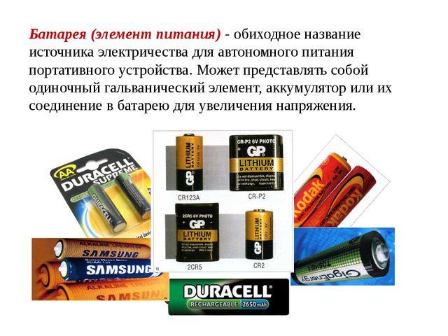 Батарея (элемент питания) - обиходное название источника электричества для ав...