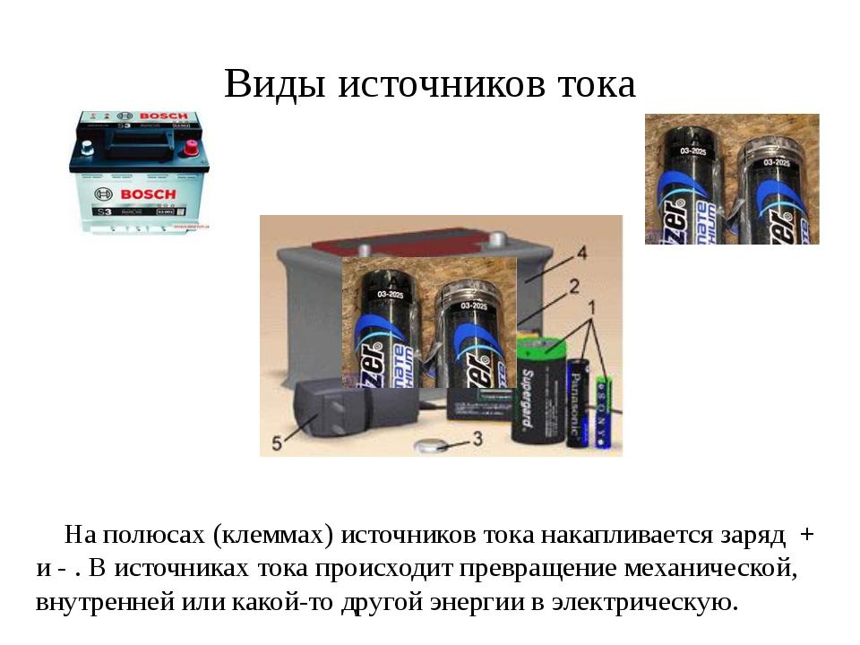 Виды источников тока На полюсах (клеммах) источников тока накапливается заряд...