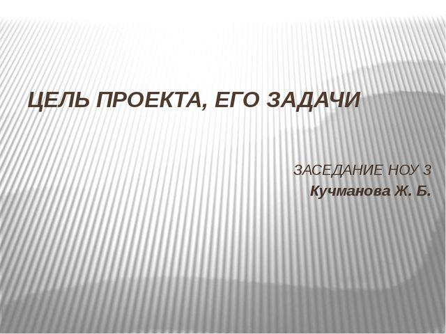 ЦЕЛЬ ПРОЕКТА, ЕГО ЗАДАЧИ ЗАСЕДАНИЕ НОУ 3 Кучманова Ж. Б.