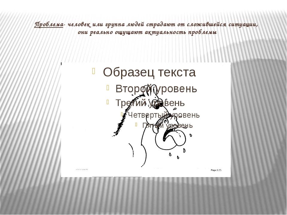 Проблема- человек или группа людей страдают от сложившейся ситуации, они реал...