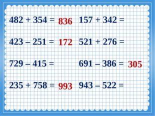 836 172 993 305 482 + 354 = 157 + 342 = 423 – 251 = 521 + 276 = 729 – 415 =