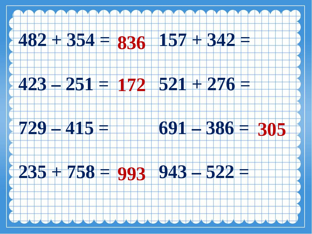836 172 993 305 482 + 354 = 157 + 342 = 423 – 251 = 521 + 276 = 729 – 415 =...