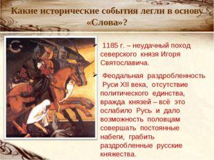 Какие исторические события легли в основу «Слова»? 1185 г. – неудачный поход