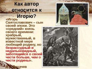 Как автор относится к Игорю? «Игорь Святославович – сын своей эпохи. Это «сре