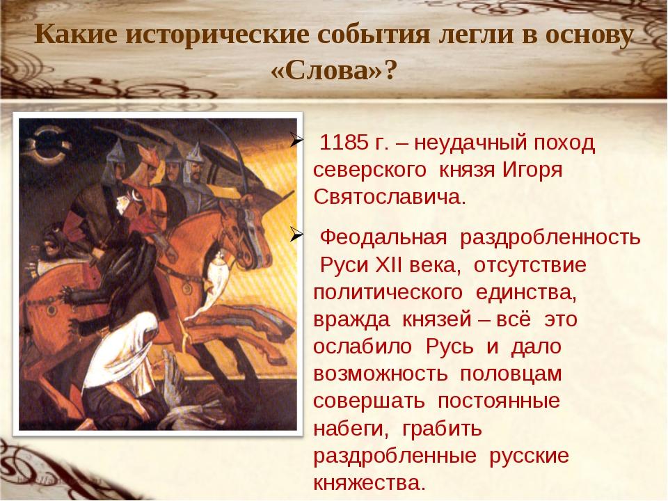 Какие исторические события легли в основу «Слова»? 1185 г. – неудачный поход...