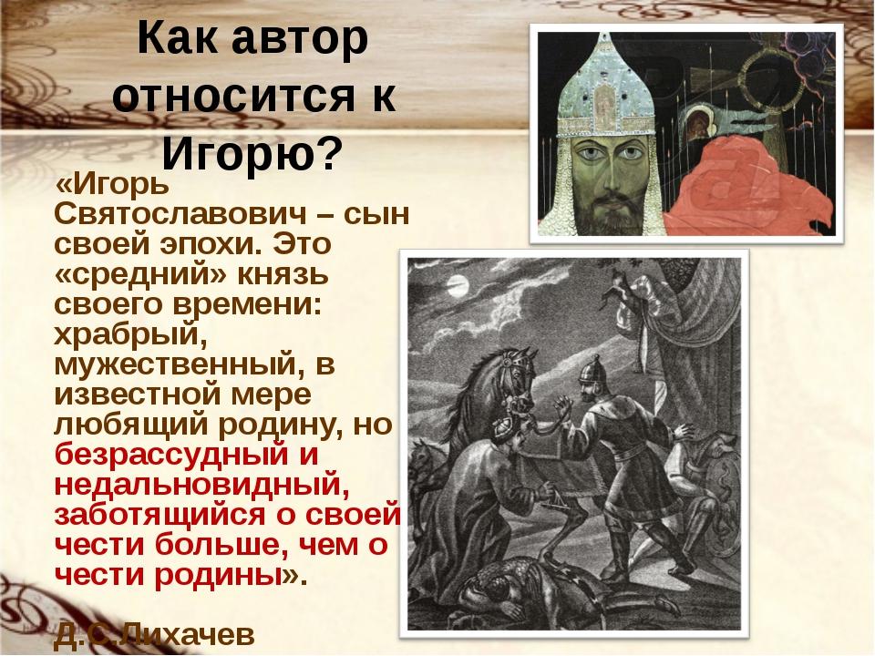 Как автор относится к Игорю? «Игорь Святославович – сын своей эпохи. Это «сре...