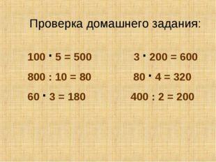 Проверка домашнего задания: 100 · 5 = 500 3 · 200 = 600 800 : 10 = 80 80 · 4