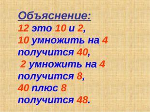 Объяснение: 12 это 10 и 2, 10 умножить на 4 получится 40, 2 умножить на 4 пол