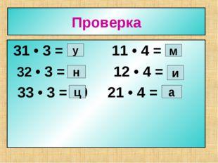Проверка 31 • 3 = 93 11 • 4 = 44 32 • 3 = 96 12 • 4 = 48 33 • 3 = 99 21 • 4 =