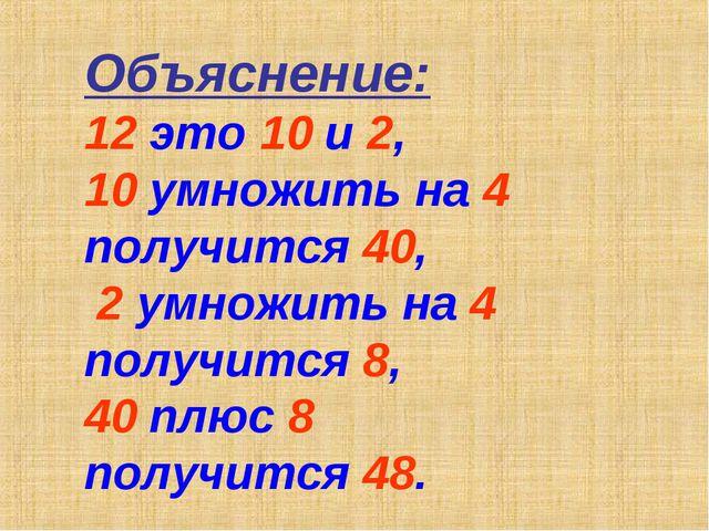Объяснение: 12 это 10 и 2, 10 умножить на 4 получится 40, 2 умножить на 4 пол...