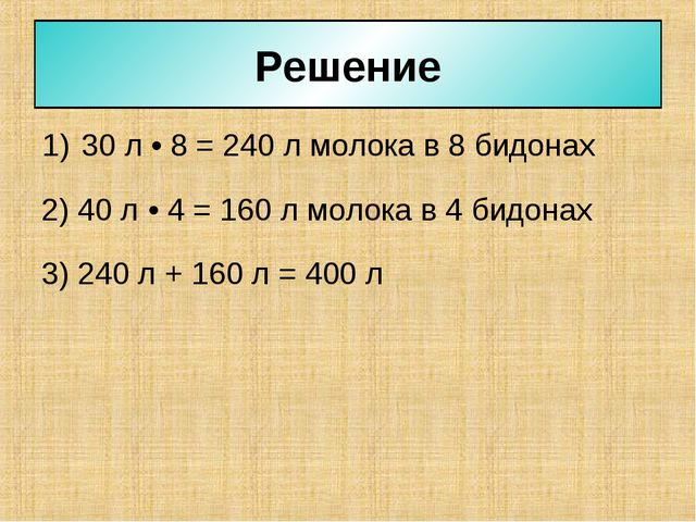 30 л • 8 = 240 л молока в 8 бидонах Решение 2) 40 л • 4 = 160 л молока в 4 би...