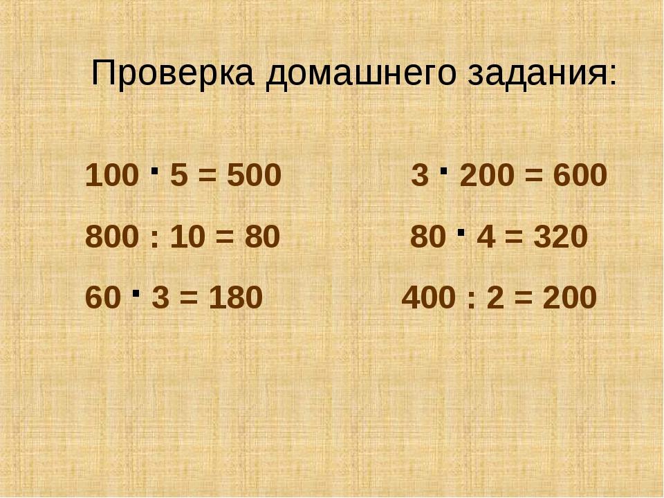 Проверка домашнего задания: 100 · 5 = 500 3 · 200 = 600 800 : 10 = 80 80 · 4...