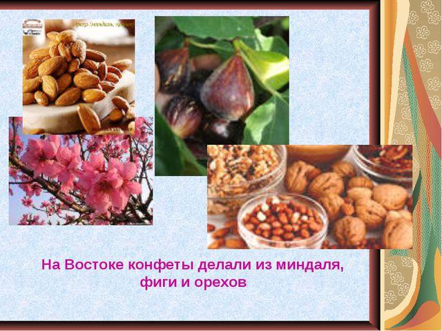 На Востоке конфеты делали из миндаля, фиги и орехов