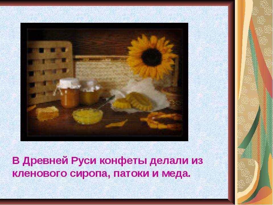 В Древней Руси конфеты делали из кленового сиропа, патоки и меда.