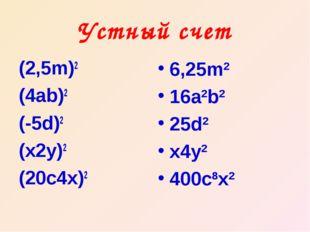 Устный счет (2,5m)2 (4ab)2 (-5d)2 (x2y)2 (20c4x)2 6,25m2 16a2b2 25d2 x4y2 400