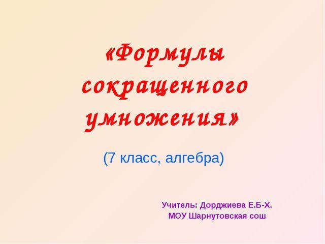 «Формулы сокращенного умножения» (7 класс, алгебра) Учитель: Дорджиева Е.Б-Х....