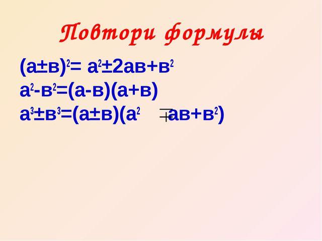 Повтори формулы (а±в)2= а2±2ав+в2 а2-в2=(а-в)(а+в) а3±в3=(а±в)(а2 ав+в2)