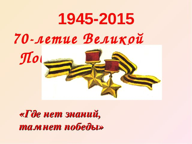 1945-2015 70-летие Великой Победы «Где нет знаний, там нет победы»
