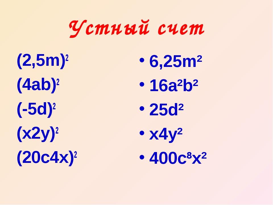Устный счет (2,5m)2 (4ab)2 (-5d)2 (x2y)2 (20c4x)2 6,25m2 16a2b2 25d2 x4y2 400...