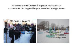 «Что нам стоит Снежный городок построить!»- строительство ледяной горки, снеж