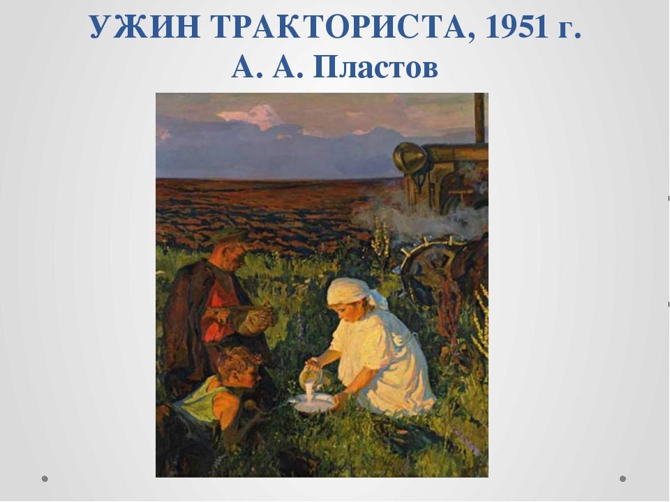 УЖИН ТРАКТОРИСТА, 1951 г. А. А. Пластов