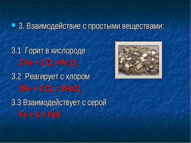 3. Взаимодействие с простыми веществами: 3.1 Горит в кислороде 3 Fe + 2 O2 =F...