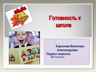 Готовность к школе Каркачева Валентина Александровна Педагог-психолог МОУ-СОШ