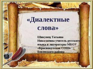 «Диалектные слова» Шикунец Татьяна Николаевна учитель русского языка и литера