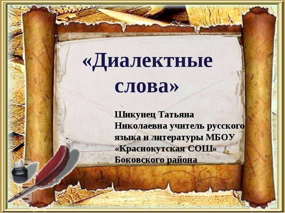 «Диалектные слова» Шикунец Татьяна Николаевна учитель русского языка и литера...