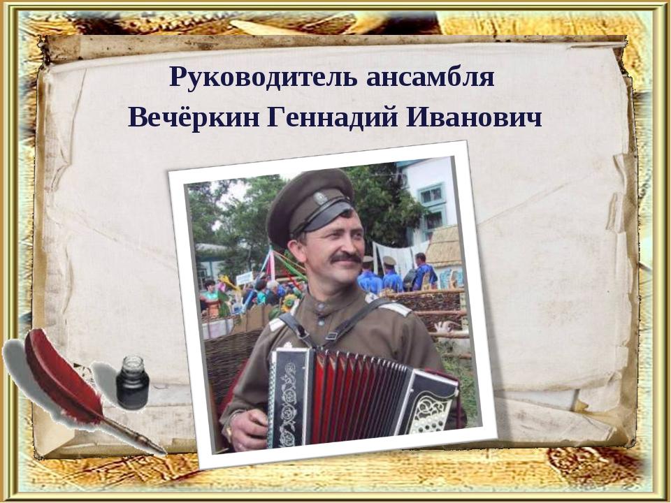 Руководитель ансамбля Вечёркин Геннадий Иванович