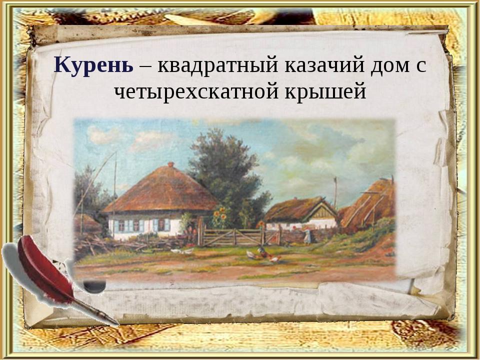 Курень – квадратный казачий дом с четырехскатной крышей