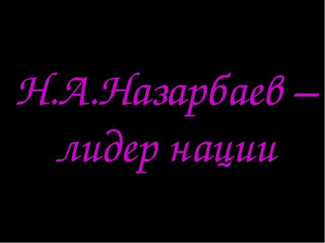 Н.А.Назарбаев – лидер нации