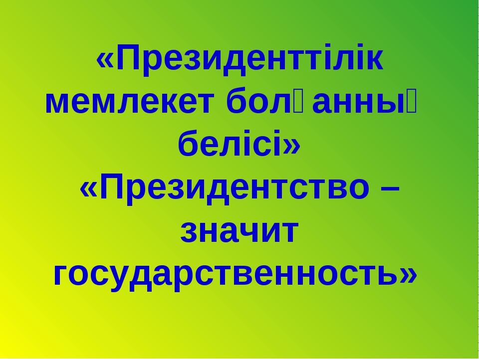 «Президенттілік мемлекет болғанның белісі» «Президентство – значит государств...