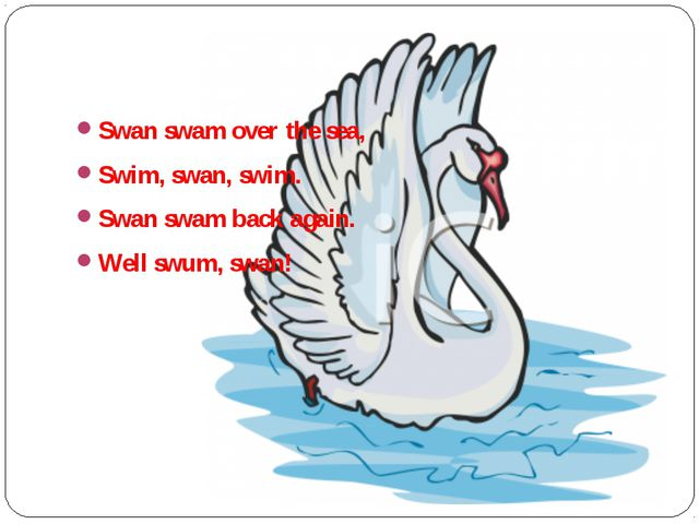 Swan swam over the sea, Swim, swan, swim. Swan swam back again. Well swum, s...