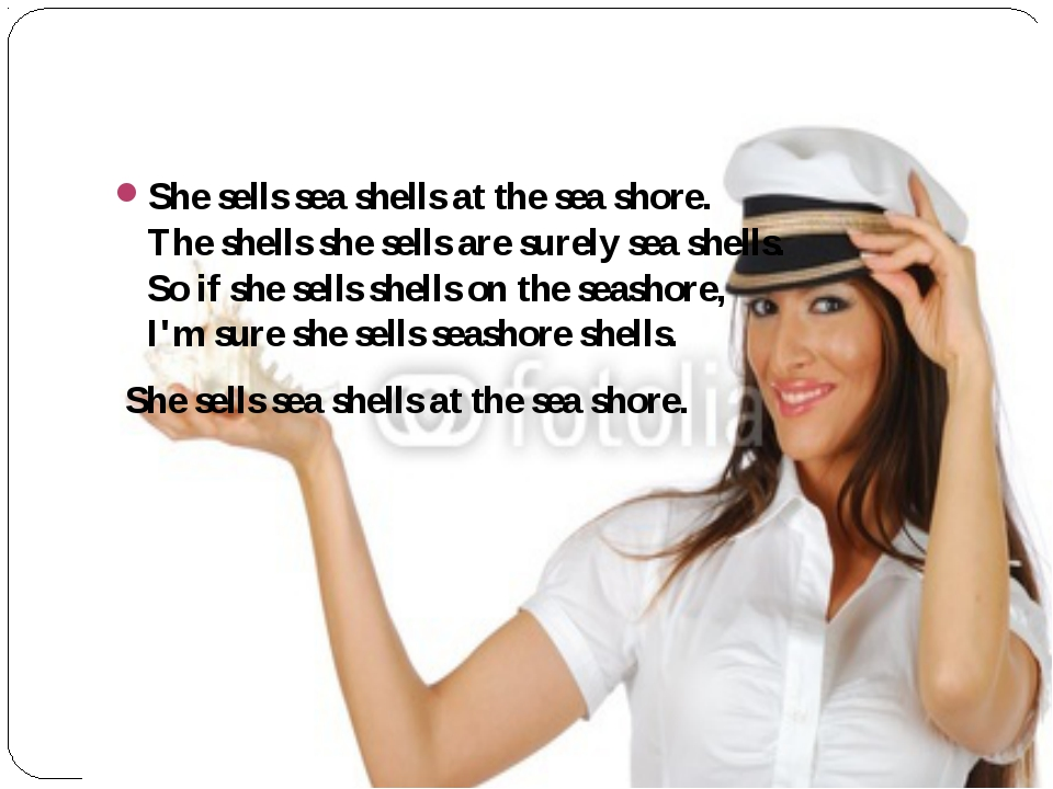 She sells sea shells at the sea shore. The shells she sells are surely sea s...
