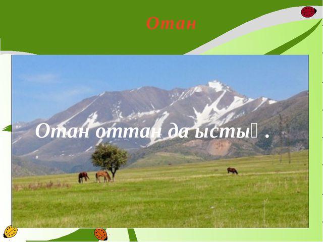 Отан Отан оттан да ыстық.