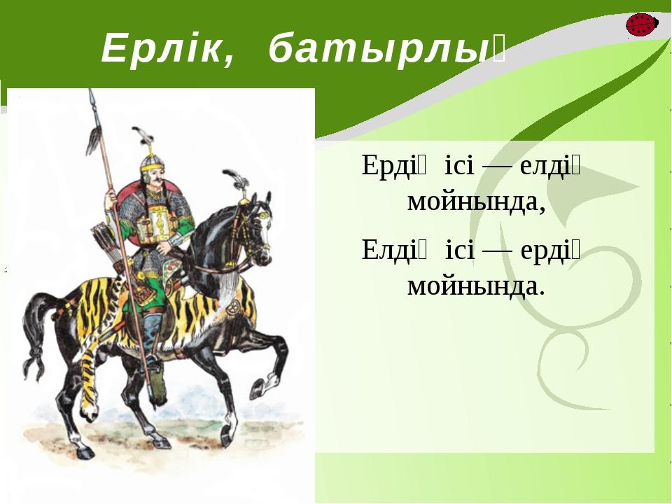 Ерлік, батырлық Ердің ісі — елдің мойнында, Елдің ісі — ердің мойнында.