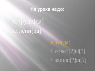 На уроке надо: потруди[ца] не лени[ца] и тогда: ответ[?]ш[?] запиш[?]ш[?]