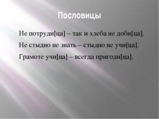 Пословицы Не потруди[ца] – так и хлеба не доби[ца]. Не стыдно не знать – стыд