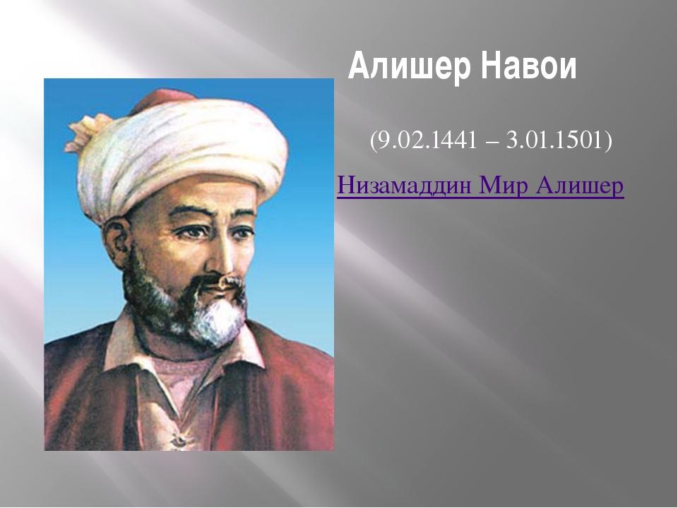 Алишер Навои (9.02.1441 – 3.01.1501) Низамаддин Мир Алишер