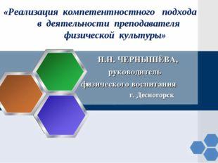 Н.Н. ЧЕРНЫШЁВА, руководитель физического воспитания г. Десногорск «Реализаци