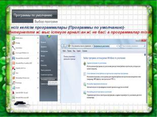 Үнсіз келісім программалары (Программы по умолчанию)- Интернетте жұмыс істеу