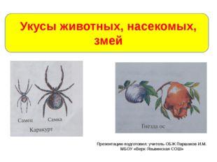 Укусы животных, насекомых, змей Презентацию подготовил: учитель ОБЖ Паршаков