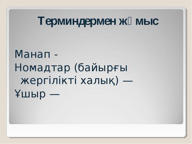 Терминдермен жұмыс   Манап - Номадтар (байырғы жергілікті халық) — Ұшыр —