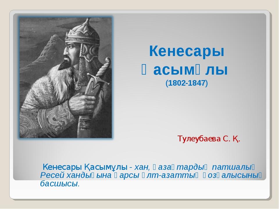 Кенесары Қасымұлы - хан, қазақтардың патшалық Ресей хандығына қарсы ұлт-азат...